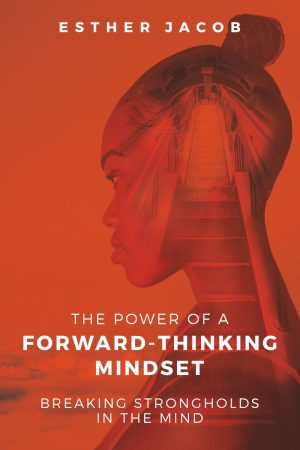 The Power Of A Forward-Thinking Mindset: Breaking strongholds in the mind